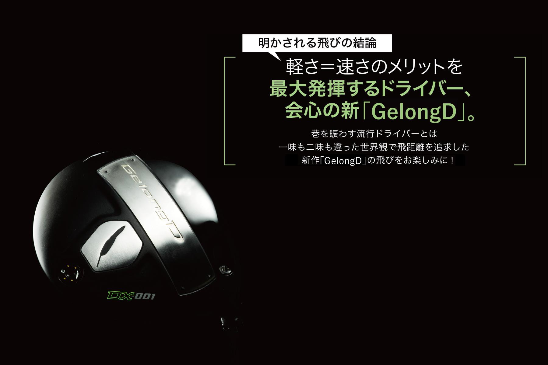 軽さ=速さのメリットを 最大発揮するドライバー、 会心の新「GelongD」。